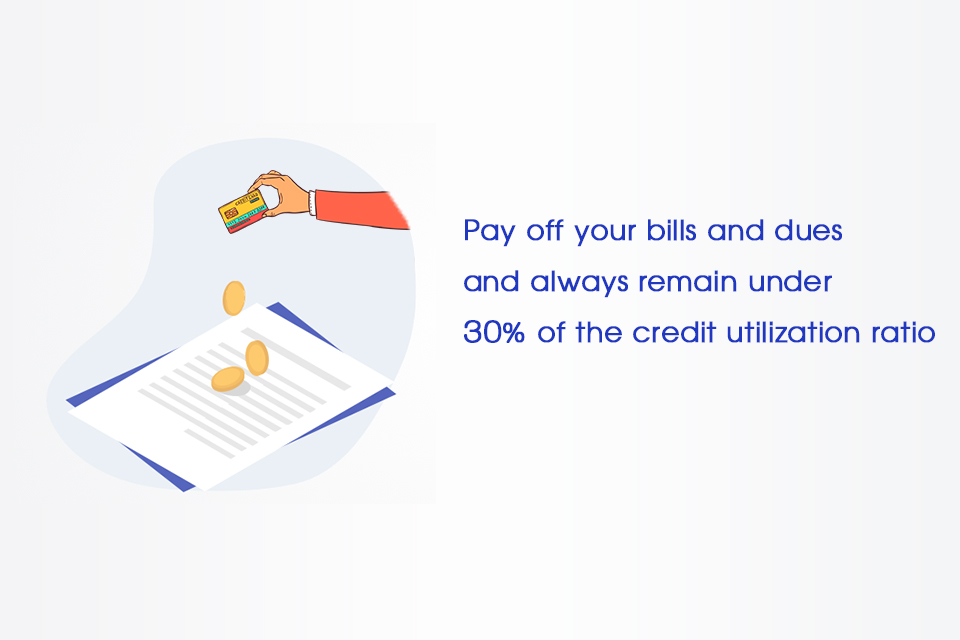 Pay off your bills and dues and always remain under 30% of the credit utilization ratio