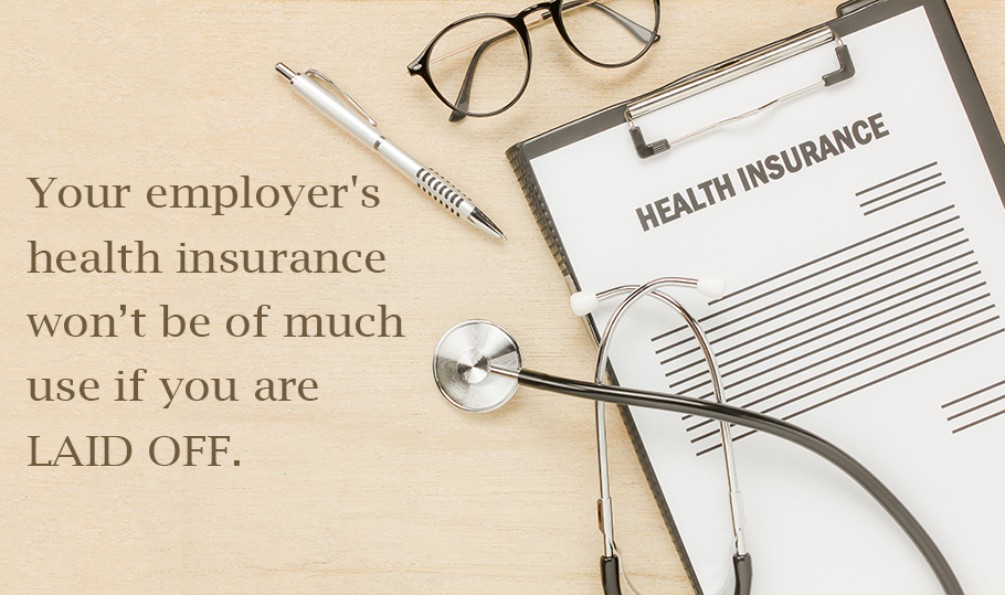 Your employer's health insurance won't be of much use if you are laid off.